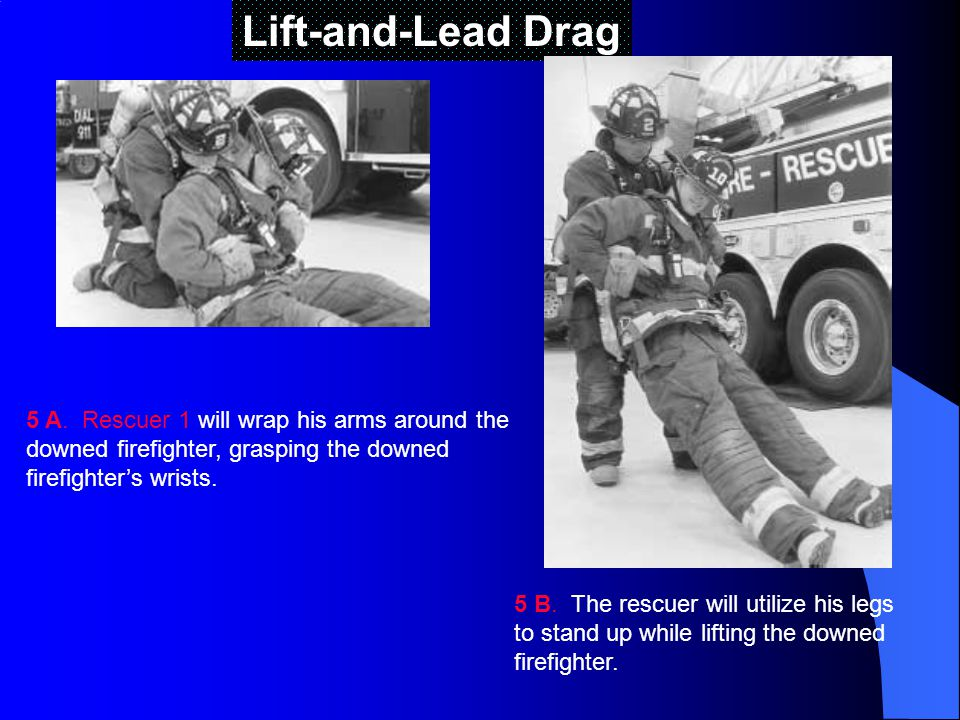 Lift-and-Lead Drag 5 A. Rescuer 1 will wrap his arms around the downed firefighter, grasping the downed firefighter's wrists.