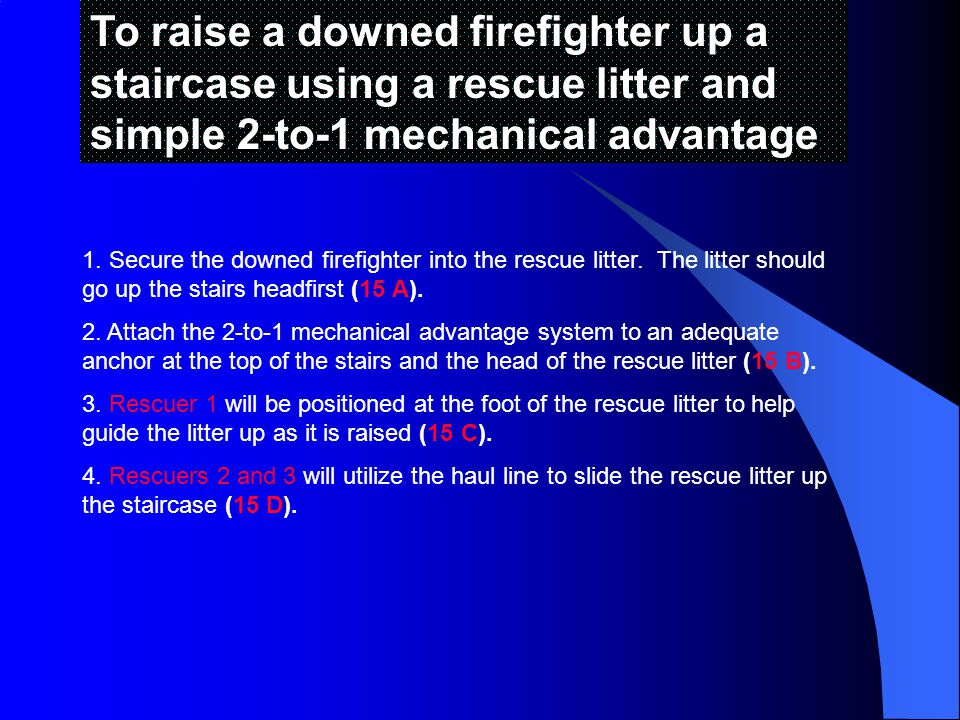 To raise a downed firefighter up a staircase using a rescue litter and simple 2-to-1 mechanical advantage
