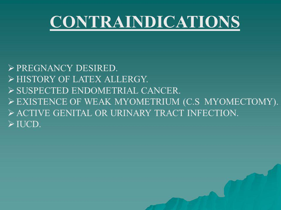 CONTRAINDICATIONS PREGNANCY DESIRED. HISTORY OF LATEX ALLERGY.