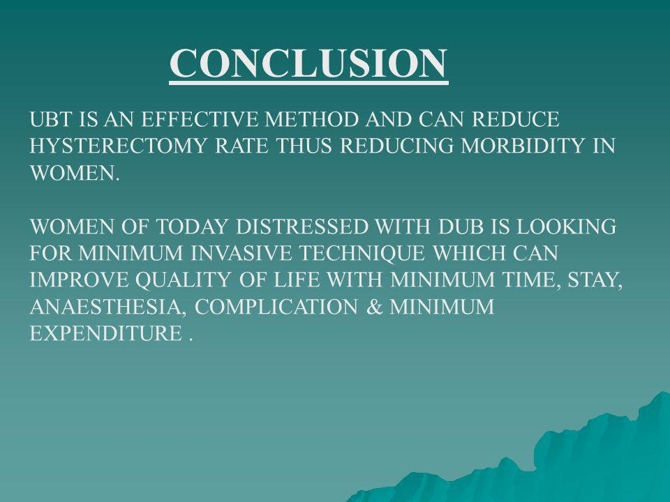 CONCLUSION UBT IS AN EFFECTIVE METHOD AND CAN REDUCE HYSTERECTOMY RATE THUS REDUCING MORBIDITY IN WOMEN.