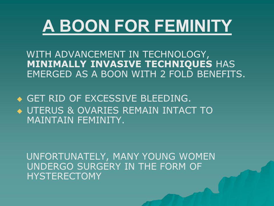 A BOON FOR FEMINITY WITH ADVANCEMENT IN TECHNOLOGY, MINIMALLY INVASIVE TECHNIQUES HAS EMERGED AS A BOON WITH 2 FOLD BENEFITS.