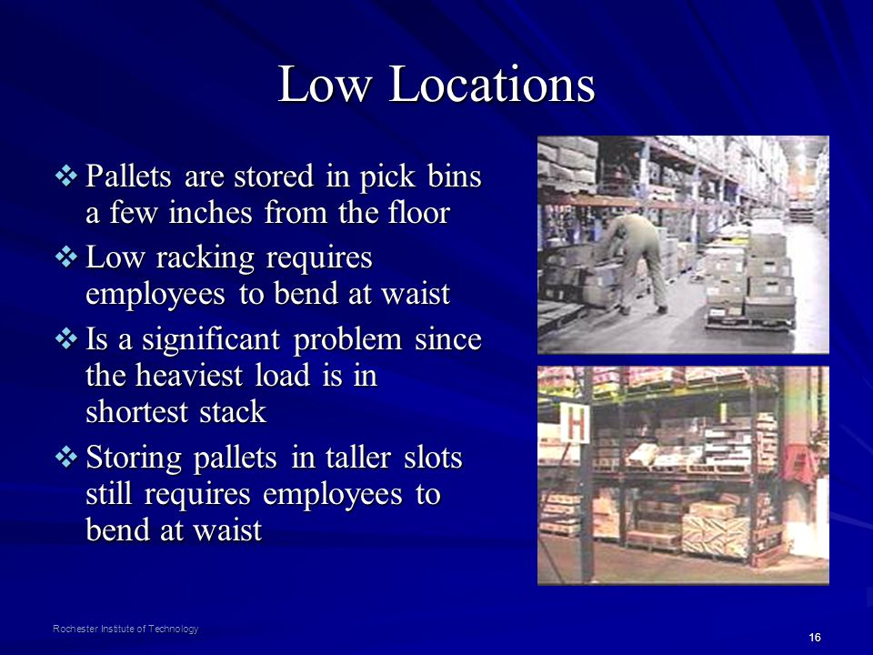 Low Locations Pallets are stored in pick bins a few inches from the floor. Low racking requires employees to bend at waist.