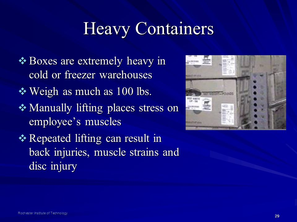 Heavy Containers Boxes are extremely heavy in cold or freezer warehouses. Weigh as much as 100 lbs.