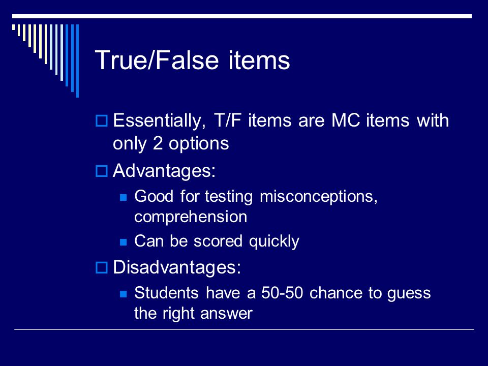 True/False items Essentially, T/F items are MC items with only 2 options. Advantages: Good for testing misconceptions, comprehension.