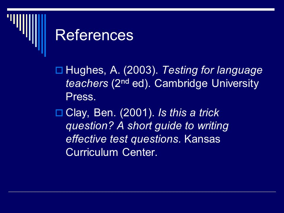 References Hughes, A. (2003). Testing for language teachers (2nd ed). Cambridge University Press.