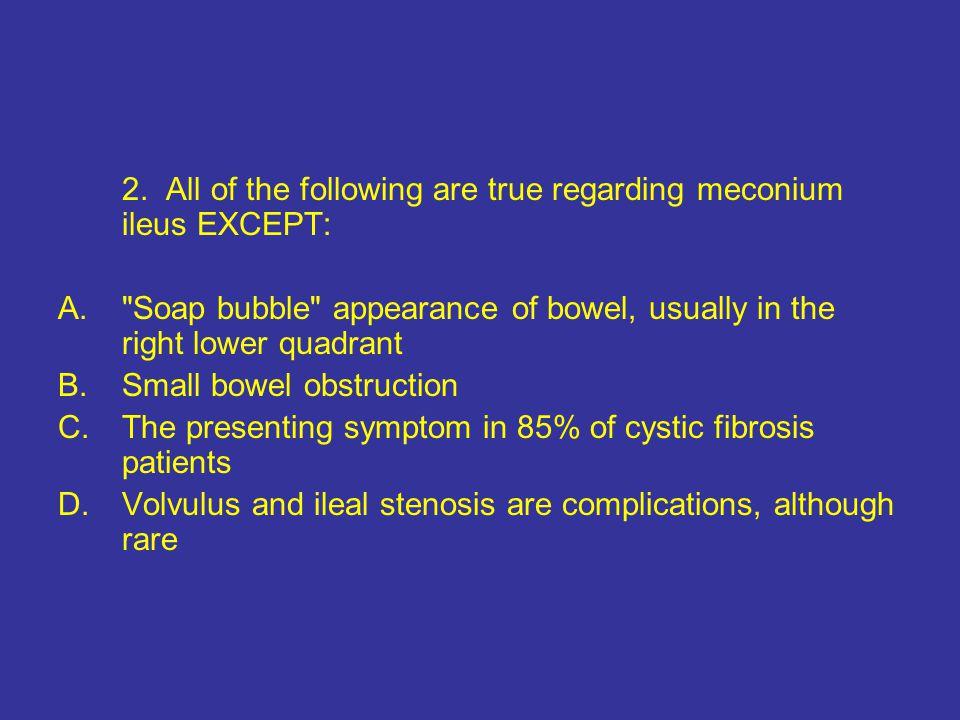 2. All of the following are true regarding meconium ileus EXCEPT: