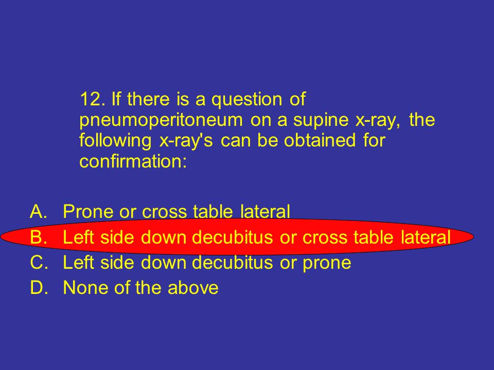 12. If there is a question of. pneumoperitoneum on a supine x-ray, the