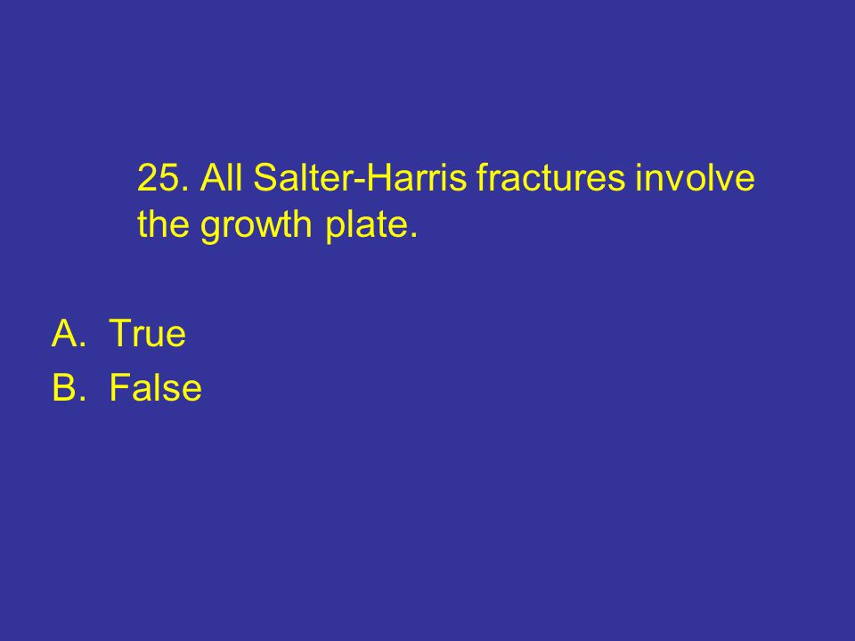 25. All Salter-Harris fractures involve the growth plate.
