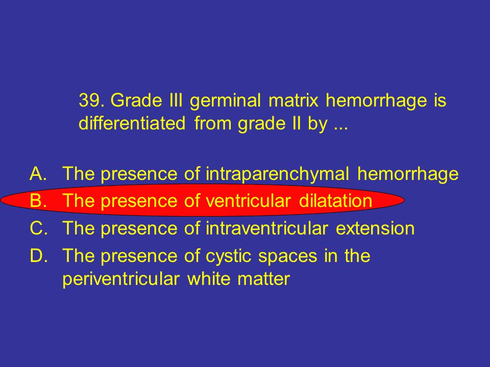 39. Grade III germinal matrix hemorrhage is