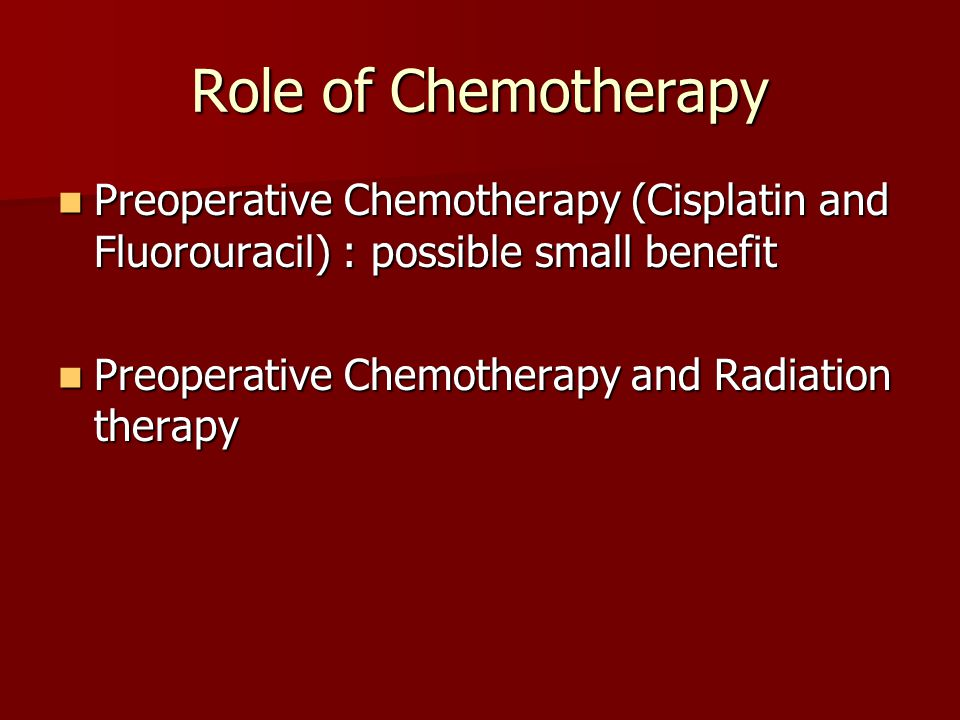 Role of Chemotherapy Preoperative Chemotherapy (Cisplatin and Fluorouracil) : possible small benefit.