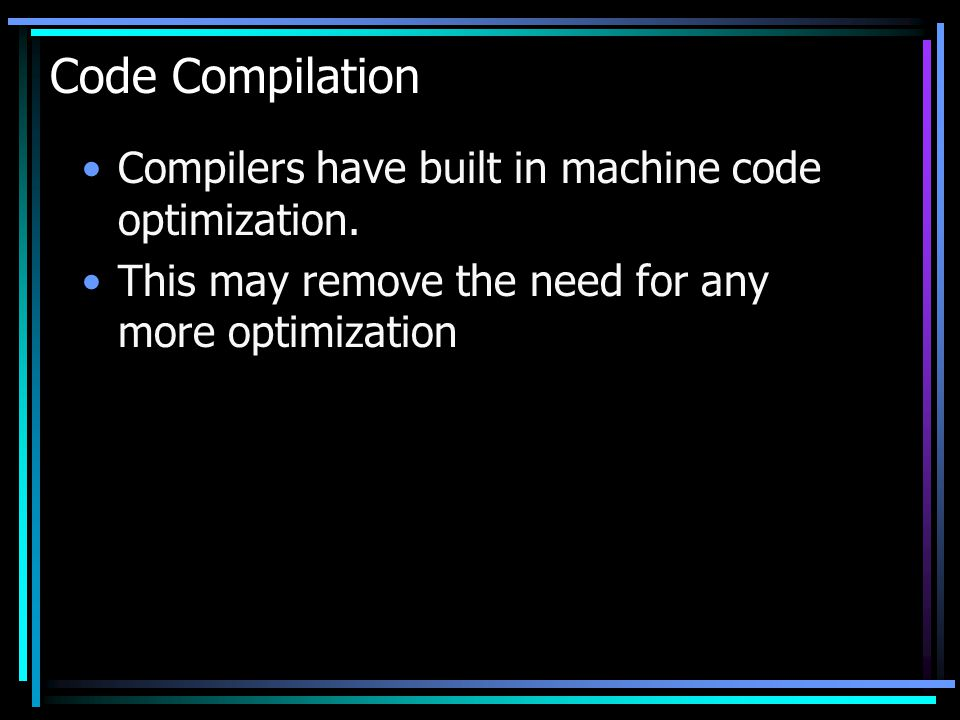 Code Compilation Compilers have built in machine code optimization.