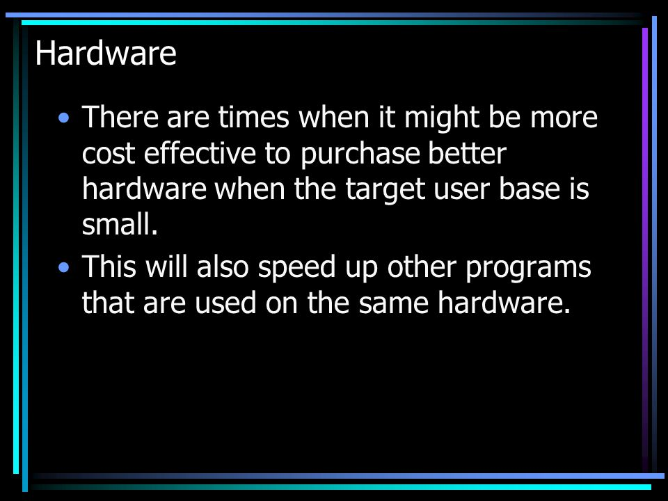 Hardware There are times when it might be more cost effective to purchase better hardware when the target user base is small.
