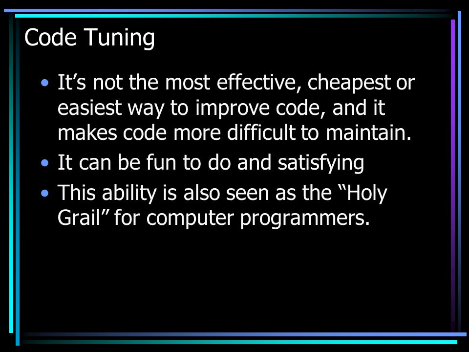 Code Tuning It's not the most effective, cheapest or easiest way to improve code, and it makes code more difficult to maintain.