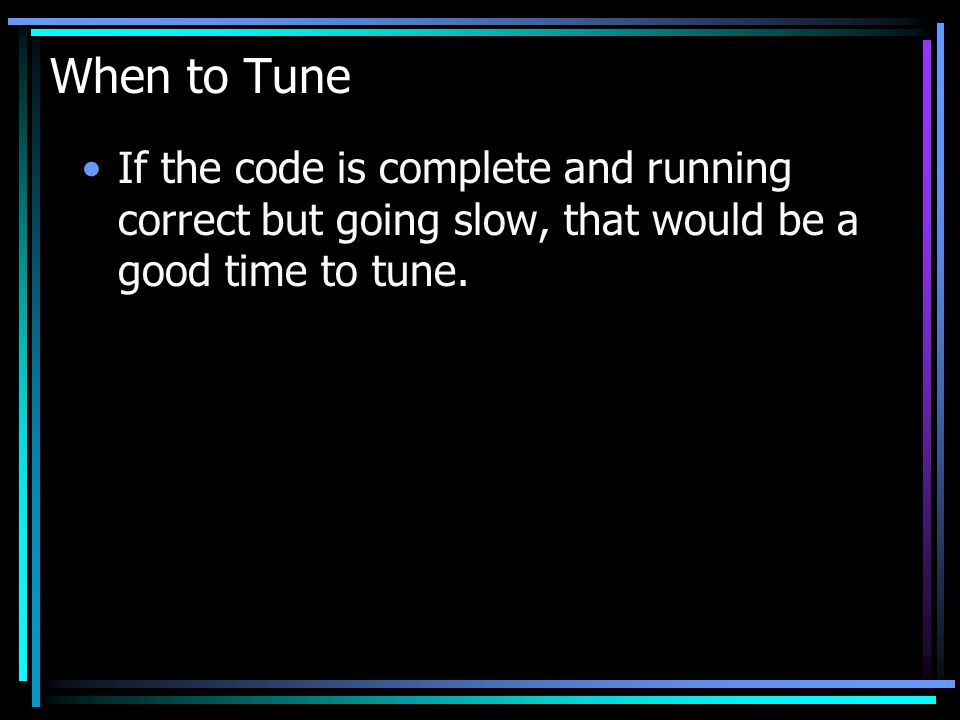 When to Tune If the code is complete and running correct but going slow, that would be a good time to tune.