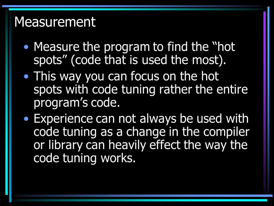 Measurement Measure the program to find the hot spots (code that is used the most).