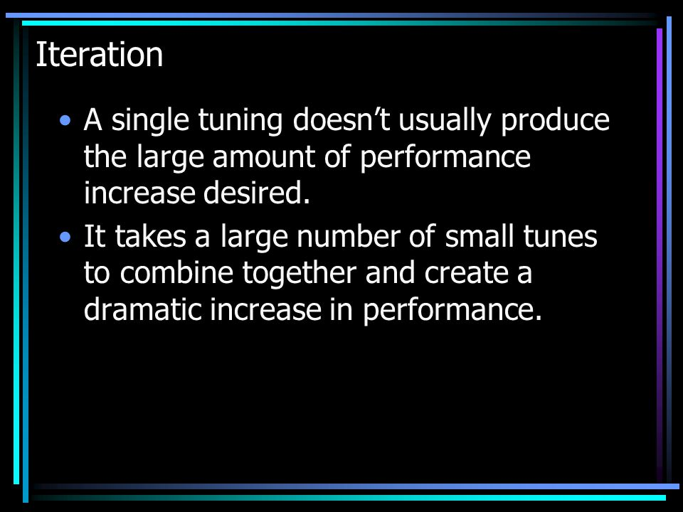 Iteration A single tuning doesn't usually produce the large amount of performance increase desired.
