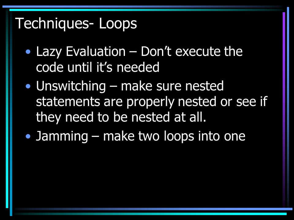 Techniques- Loops Lazy Evaluation – Don't execute the code until it's needed.