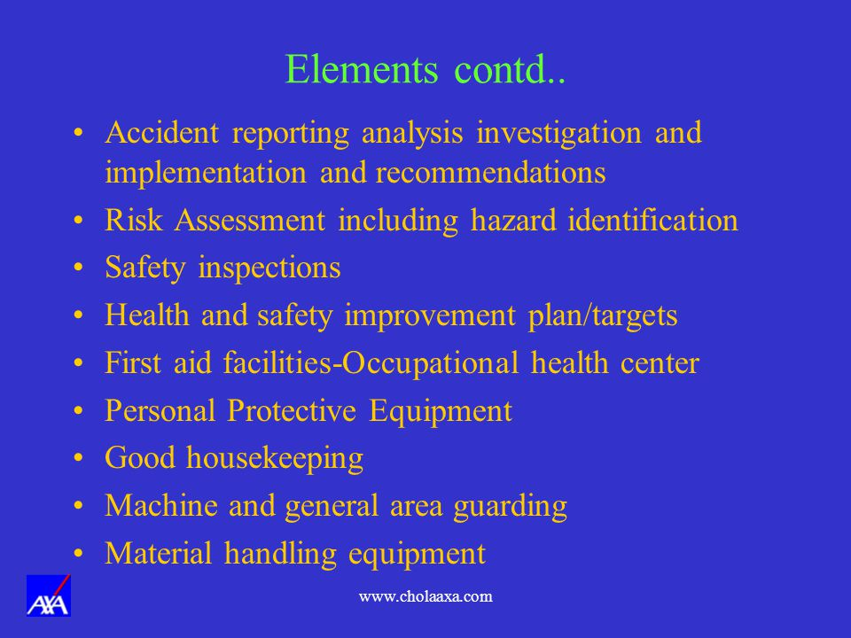 Elements contd.. Accident reporting analysis investigation and implementation and recommendations. Risk Assessment including hazard identification.