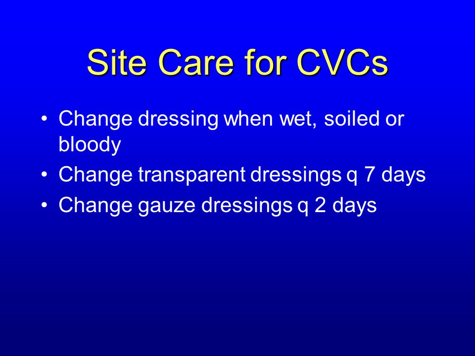 Site Care for CVCs Change dressing when wet, soiled or bloody