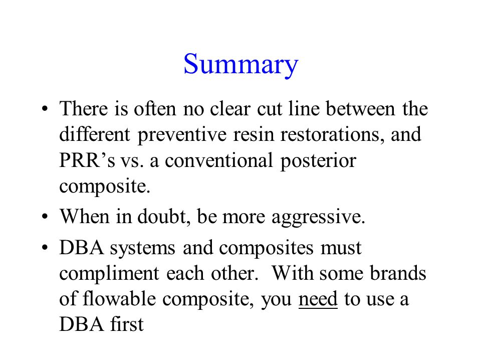 Summary There is often no clear cut line between the different preventive resin restorations, and PRR's vs. a conventional posterior composite.