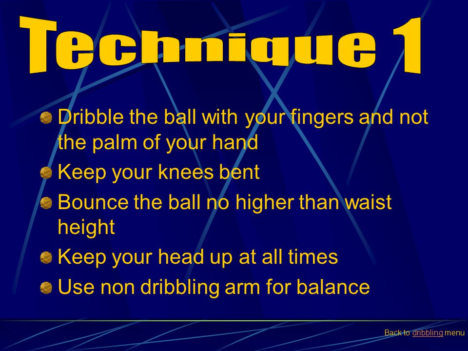 Technique 1 Dribble the ball with your fingers and not the palm of your hand. Keep your knees bent.