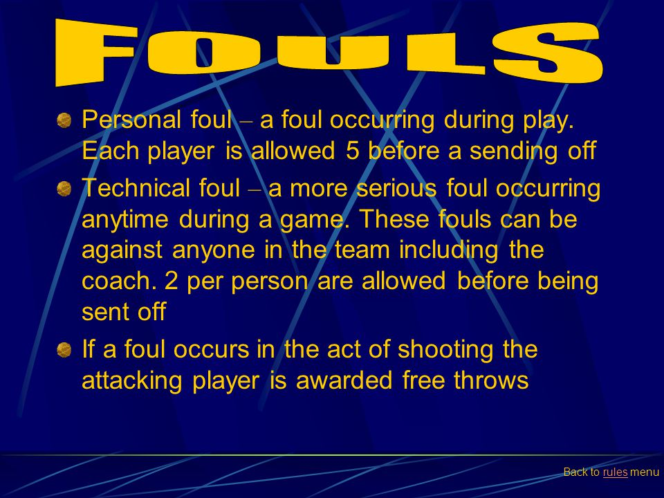 FOULS Personal foul – a foul occurring during play. Each player is allowed 5 before a sending off.