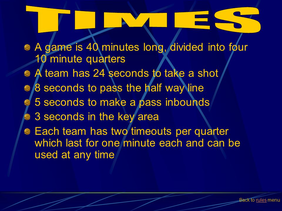 TIMES A game is 40 minutes long, divided into four 10 minute quarters