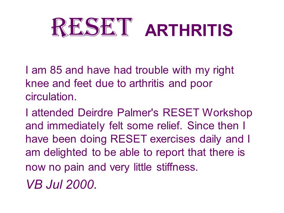 RESET ARTHRITIS I am 85 and have had trouble with my right knee and feet due to arthritis and poor circulation.
