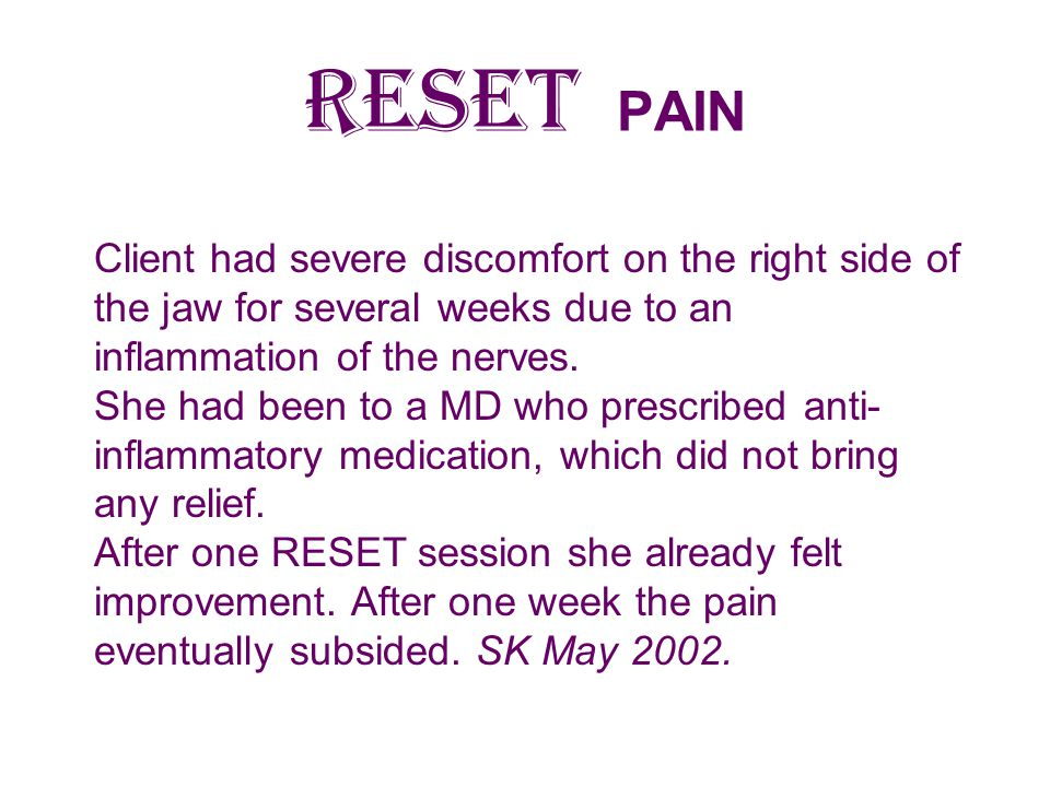 RESET PAIN Client had severe discomfort on the right side of the jaw for several weeks due to an inflammation of the nerves.