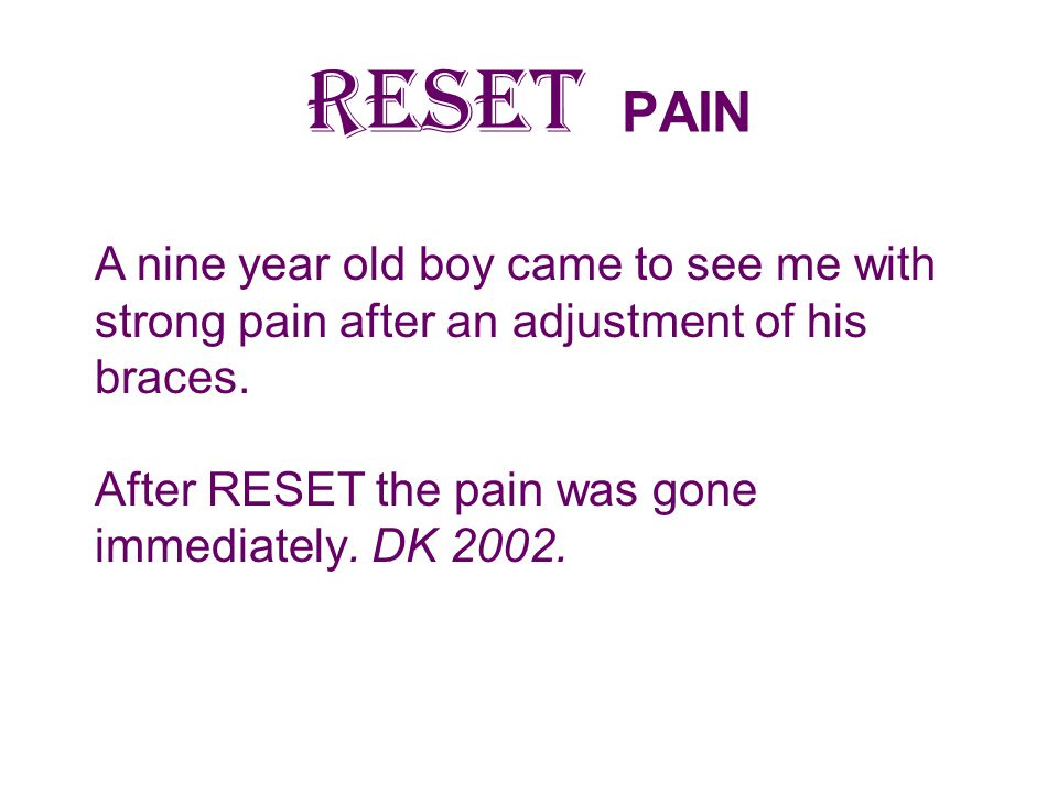 RESET PAIN A nine year old boy came to see me with strong pain after an adjustment of his braces.