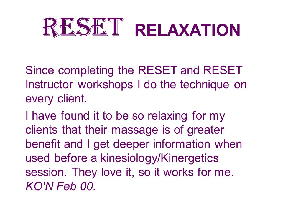 RESET RELAXATION Since completing the RESET and RESET Instructor workshops I do the technique on every client.