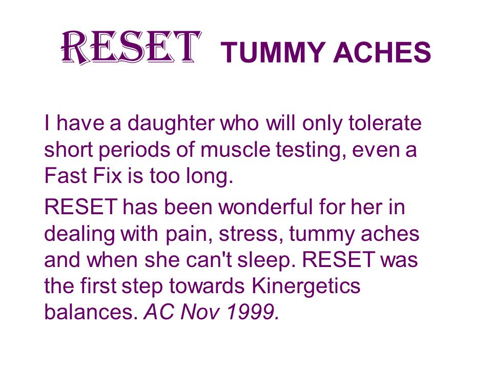 RESET TUMMY ACHES I have a daughter who will only tolerate short periods of muscle testing, even a Fast Fix is too long.