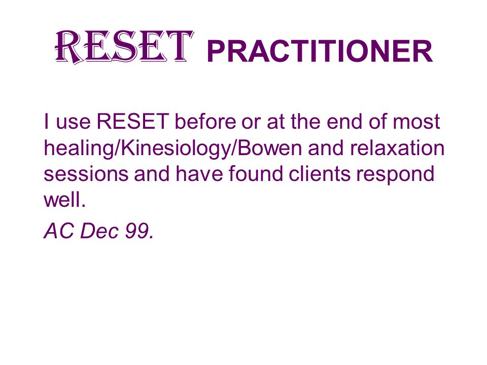 RESET PRACTITIONER I use RESET before or at the end of most healing/Kinesiology/Bowen and relaxation sessions and have found clients respond well.