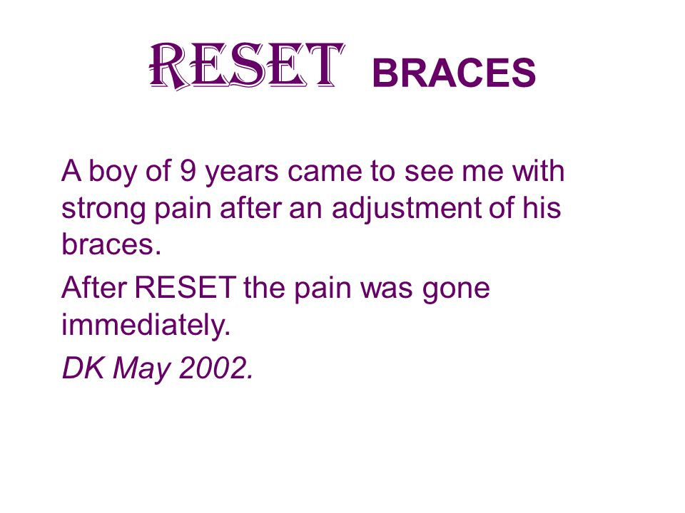 RESET BRACES A boy of 9 years came to see me with strong pain after an adjustment of his braces. After RESET the pain was gone immediately.