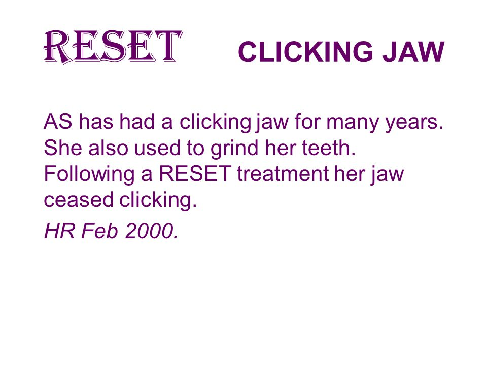 RESET CLICKING JAW AS has had a clicking jaw for many years. She also used to grind her teeth. Following a RESET treatment her jaw ceased clicking.