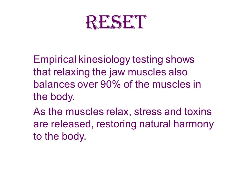RESET Empirical kinesiology testing shows that relaxing the jaw muscles also balances over 90% of the muscles in the body.