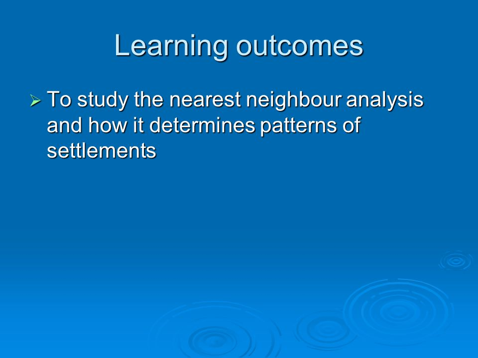 Learning outcomes To study the nearest neighbour analysis and how it determines patterns of settlements.