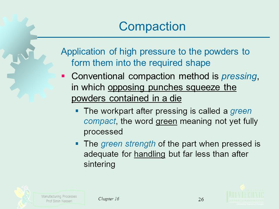 Compaction Application of high pressure to the powders to form them into the required shape.