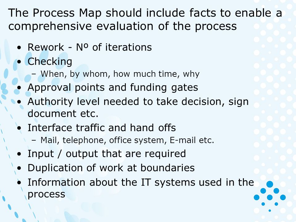 The Process Map should include facts to enable a comprehensive evaluation of the process