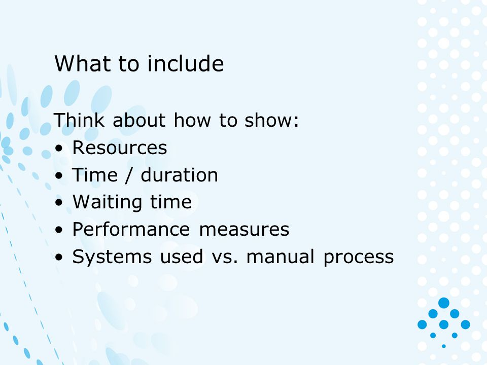What to include Think about how to show: Resources Time / duration