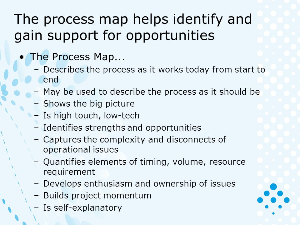 The process map helps identify and gain support for opportunities