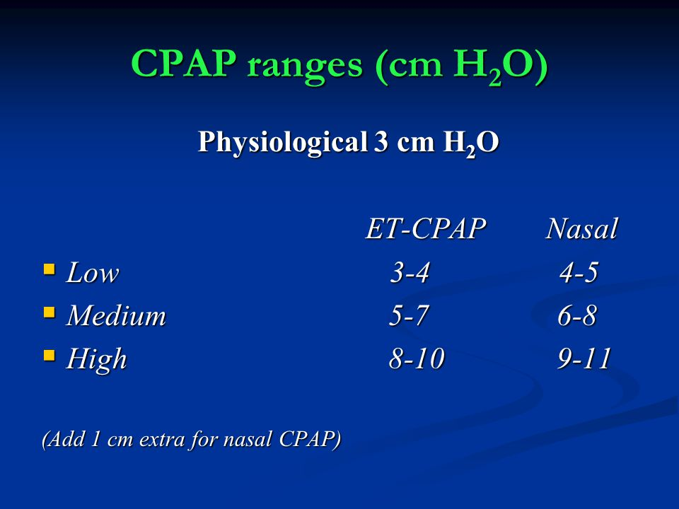 CPAP ranges (cm H2O) Physiological 3 cm H2O ET-CPAP Nasal Low 3-4 4-5