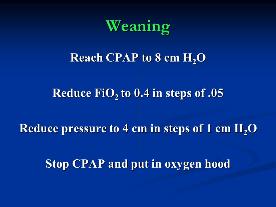 Weaning Reach CPAP to 8 cm H2O Reduce FiO2 to 0.4 in steps of .05