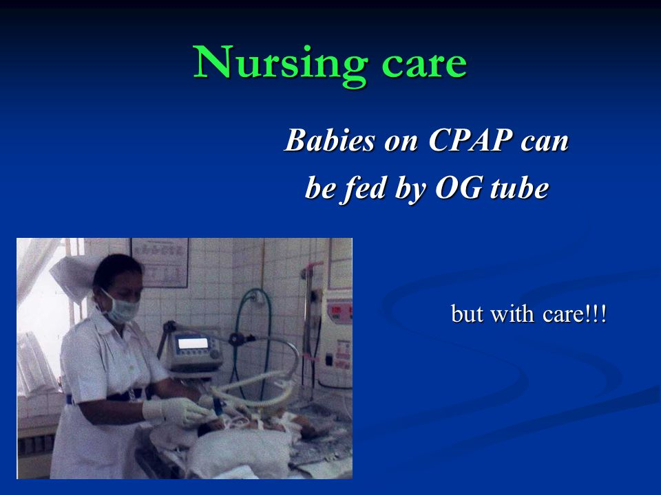 Nursing care Babies on CPAP can be fed by OG tube but with care!!!