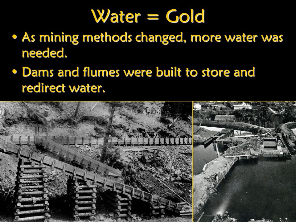 Water = Gold As mining methods changed, more water was needed.