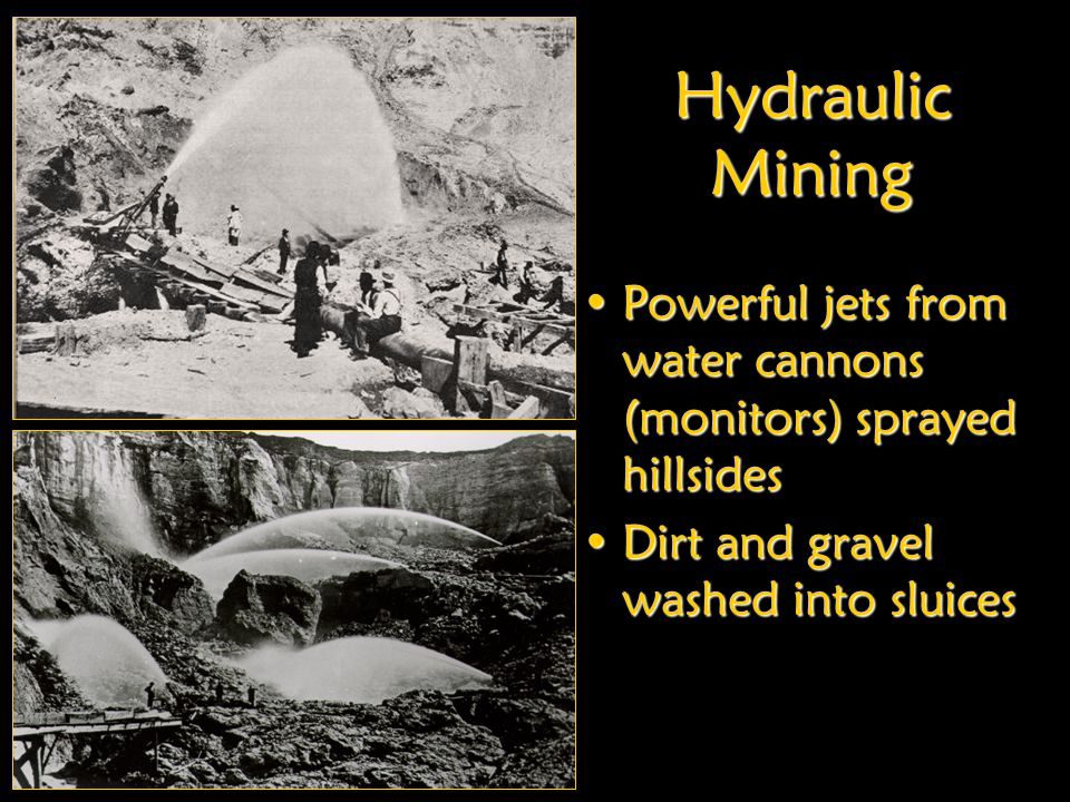 Hydraulic Mining Powerful jets from water cannons (monitors) sprayed hillsides. Dirt and gravel washed into sluices.