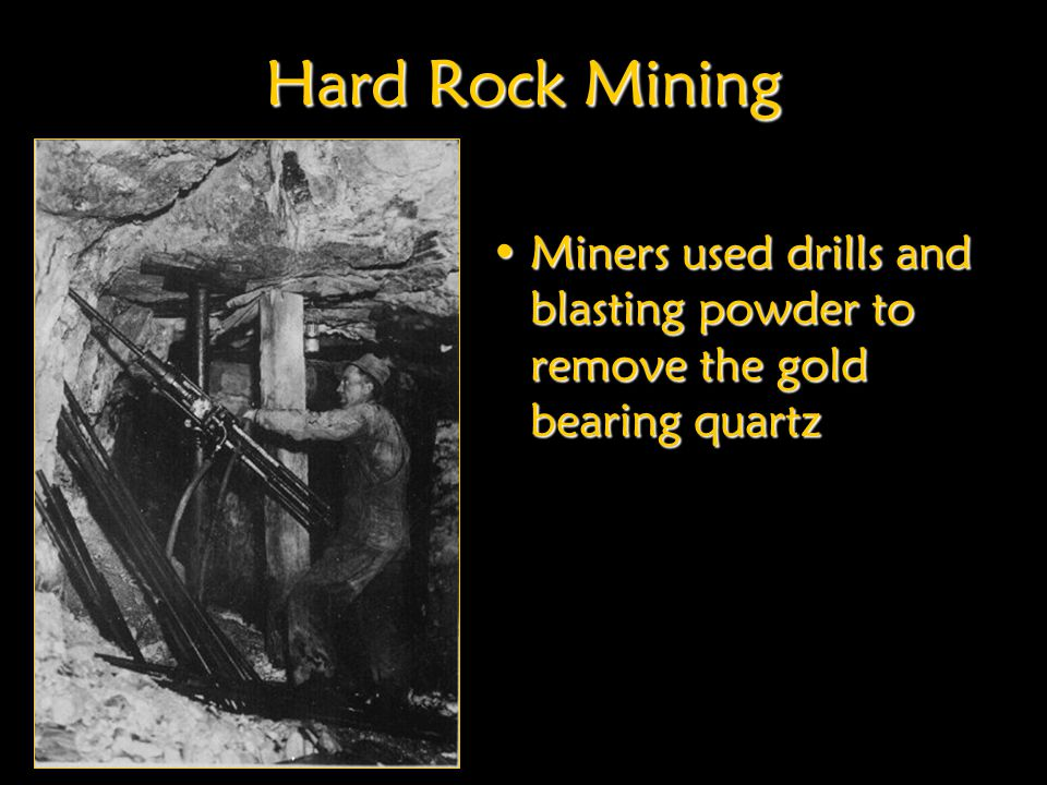 Hard Rock Mining Miners used drills and blasting powder to remove the gold bearing quartz.