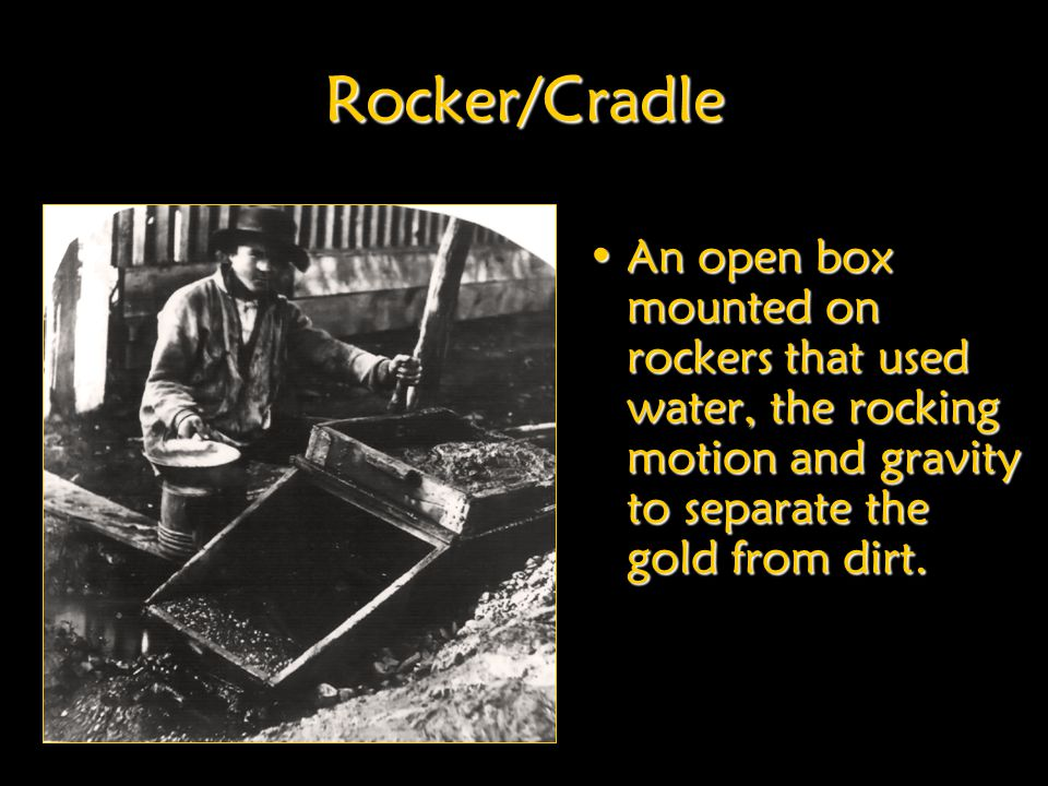 Rocker/Cradle An open box mounted on rockers that used water, the rocking motion and gravity to separate the gold from dirt.