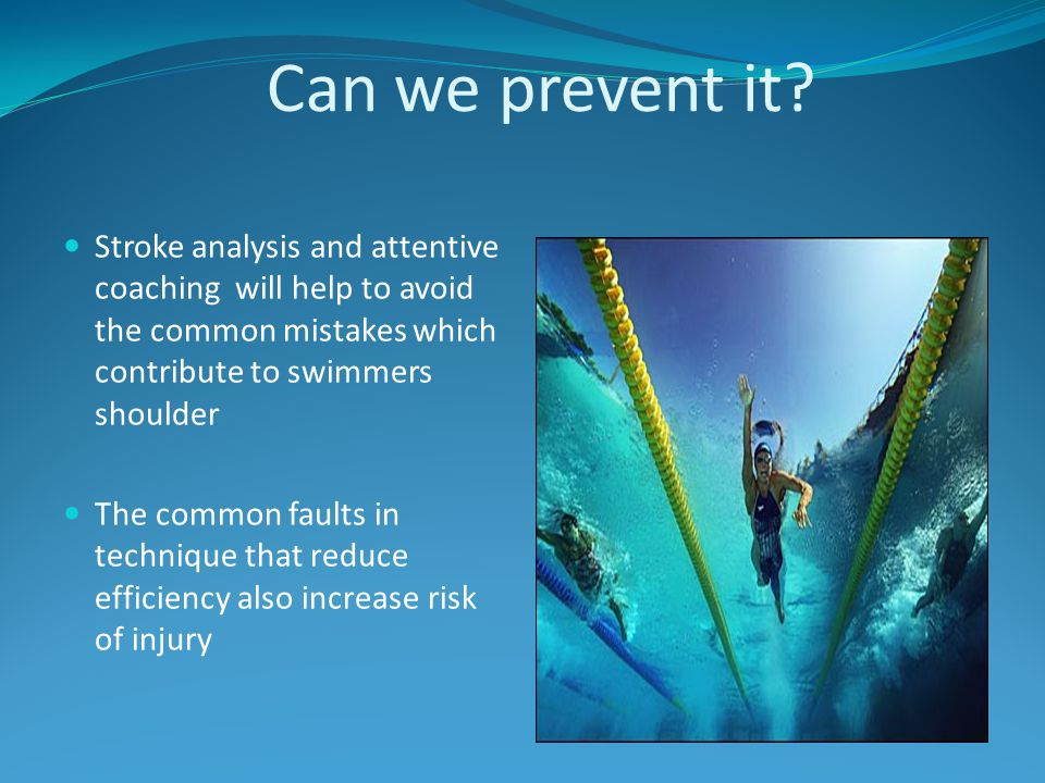 Can we prevent it Stroke analysis and attentive coaching will help to avoid the common mistakes which contribute to swimmers shoulder.