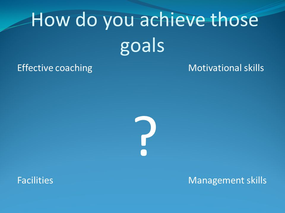 How do you achieve those goals